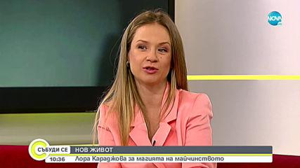 НОВ ЖИВОТ: Лора Караджова за магията на майчинството