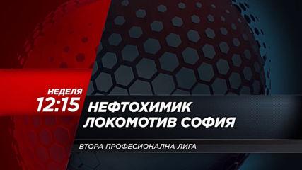 Нефтохимик-Локомотив София на 24 ноември. неделя 12.15 ч. по DIEMA SPORT