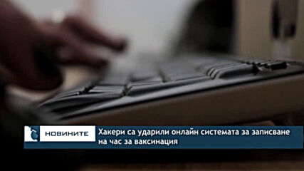 Хакери са ударили онлайн системата за записване на час за ваксинация