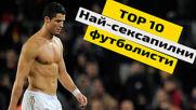 Топ 10 най-сексапилни футболисти
