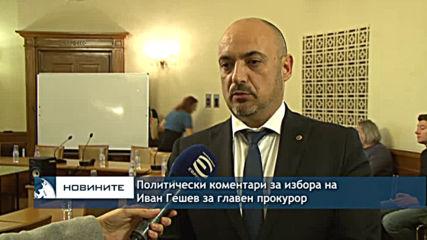 Политически коментари за избора на Иван Гешев за главен прокурор