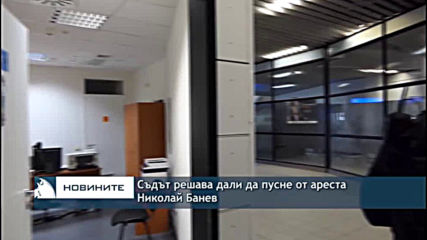 Съдът решава дали да пусне от ареста Николай Банев