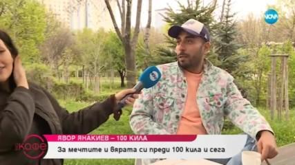 Явор Янакиев - 100 кила за дрехите втора ръка и звездния статус - На кафе (07.05.2019)