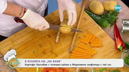 Картофи Хаселбак с телешка кайма и Морковени кюфтенца с тай сос - На кафе (12.04.2021)