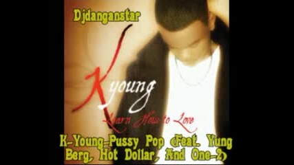 K - Young - Pussy Pop (feat. Yung Berg, Hot Dollar, And One - 2)