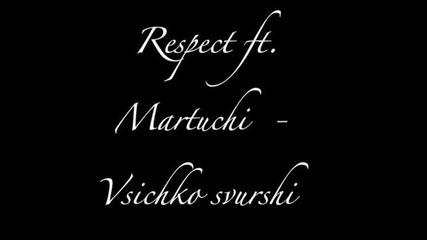 Respect ft. Martuchi - Vsichko Svurshi