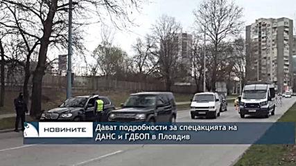 Дават подробности за спецакцията на ДАНС и ГДБОП в Пловдив