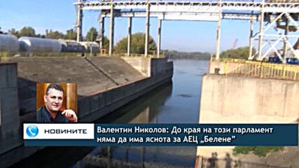 """Валентин Николов: До края на този парламент няма да има яснота за АЕЦ """"Белене"""""""