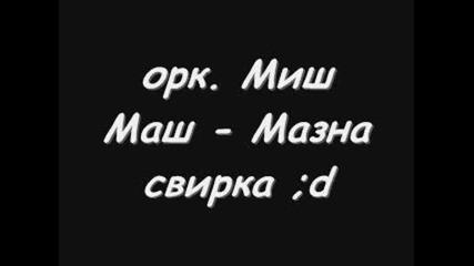 орк. Миш Маш - Мазна Свирка ^^