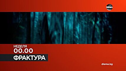 """""""Фрактура"""" на 25 юли, неделя от 00.00 ч. по DIEMA"""
