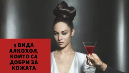 5 вида алкохол, които са добри за кожата