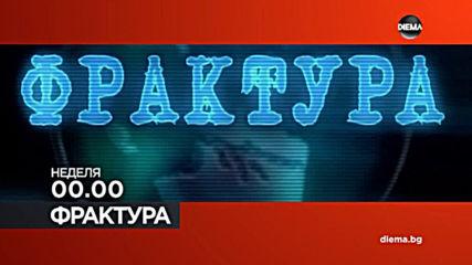 """Фрактура"" на 21 юли, неделя 00.00 ч. по DIEMA"