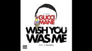 Gucci Mane - Wish You Was Me