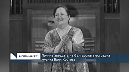 Почина звездата на българската естрадна музика Ваня Костова
