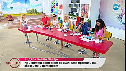 Андреа Банда Банда - най-интересното от социалните мрежи - На кафе (21.05.2019)