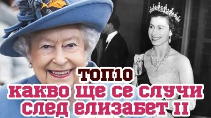 Топ 10 на теориите за случките, които ще последват Елизабет II