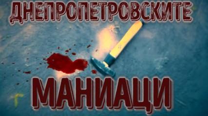Днепропетровските маниаци - Нов тип жестоки убийци!