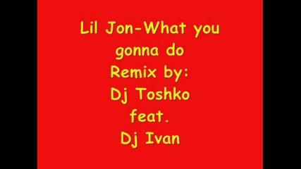 Remix!lil Jon - What you gonna do by Dj Toshko feat.dj Ivan