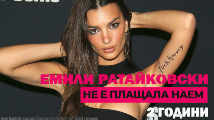 Емили Ратайковски не е плащала наем 2 години