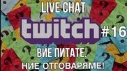 LIVE CHAT TWITCH #16 - Вие питате, ние отговаряме