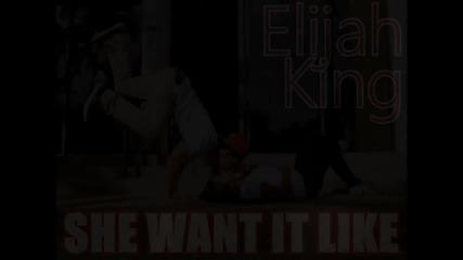 Elijah King - She Want It Like (hd)