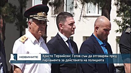 Христо Терзийски: Готов съм да отговарям пред парламента за действията на полицията
