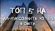 Топ 5 на най-луксозните хотели в света