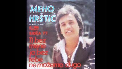 Мехо Хръщич - Ти без мене я без тебе не можемо дуго ( 1977 )