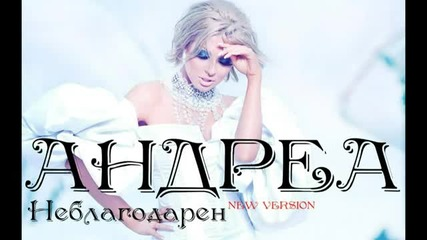 Андреа - Неблагодарен _ New Version 2012