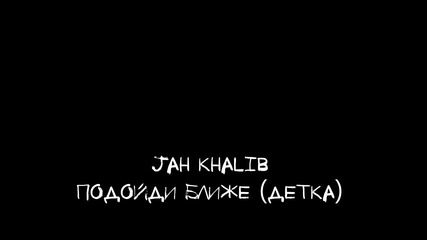 Jah Khalib - Подойди Ближе (детка)