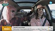 """""""ЗАПЕЙ, БЪЛГАРИЯ!"""": Петя Буюклиева в колата на Ива и Мон Дьо"""