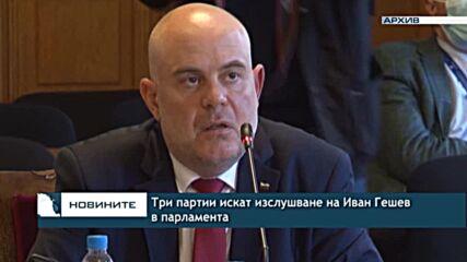 Три партии искат изслушване на Иван Гешев в парламента