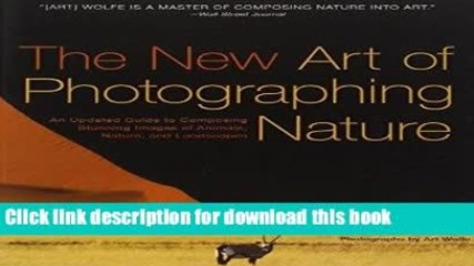 Read The New Art of Photographing Nature: An Updated Guide to Composing Stunning Images of
