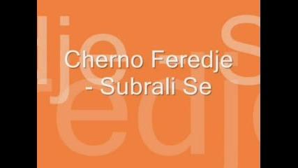 Cherno Feredje - Subrali Se(perfekna Pesen)