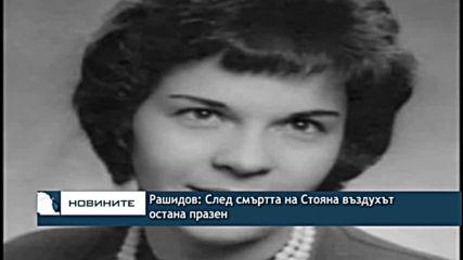 Рашидов: След смъртта на Стояна въздухът остана празен