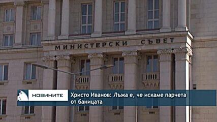 Христо Иванов: Лъжа е, че искаме парчета от баницата