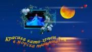 Красива като лунен лъч в морска тишина! ...
