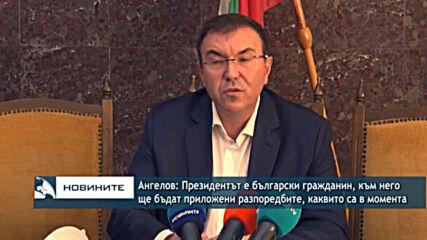 Ангелов: Президентът е български гражданин, към него ще бъдат приложени същите разпорeдби