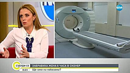 Ще има ли наказани след като лекари забравиха жена 6 часа в скенер?