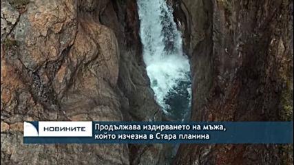 Продължава издирването на мъжа, който изчезна в Стара планина