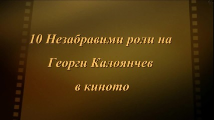 10 Незабравими роли на Георги Калоянчев в киното