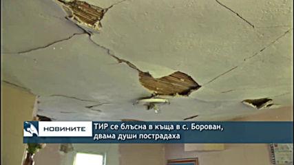 ТИР се блъсна в къща в с. Борован, двама души пострадаха