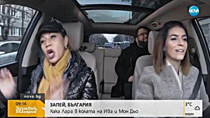 """""""Запей, България"""": Как Лара в колата на Ива и Мон Дьо"""