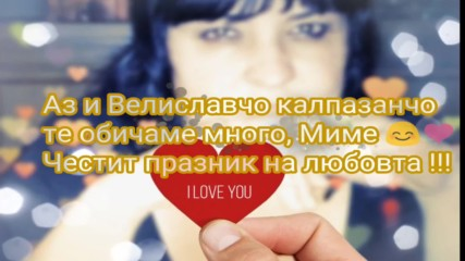 Аз и Велиславчо калпазанчо те обичаме много, Миме :) <3 Честит празник на любовта !!!