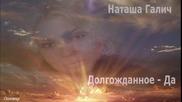 Наташа Галич - Долгожданное- Да