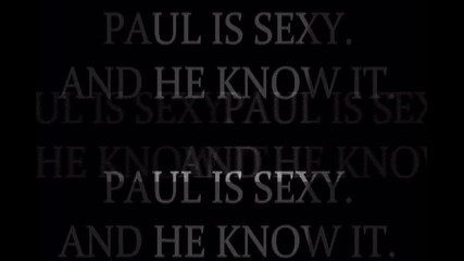 paul is sexy and he know it.