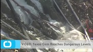 VIDEO: Texas Dam Reaches Dangerous Levels