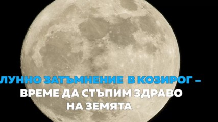 Лунно затъмнение в козирог – време да стъпим здраво на земята