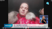 САМО ПО NOVA: Бременна в 8-ия месец в снежен капан на пътя
