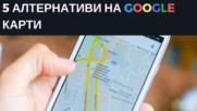 5 алтернативи на Google Карти